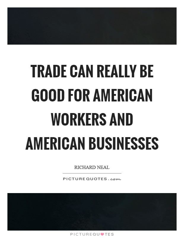 Trade can really be good for American workers and American businesses Picture Quote #1