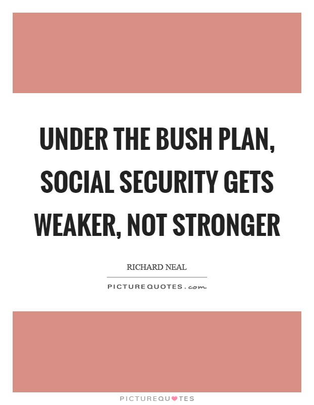 Under the Bush plan, social Security gets weaker, not stronger Picture Quote #1
