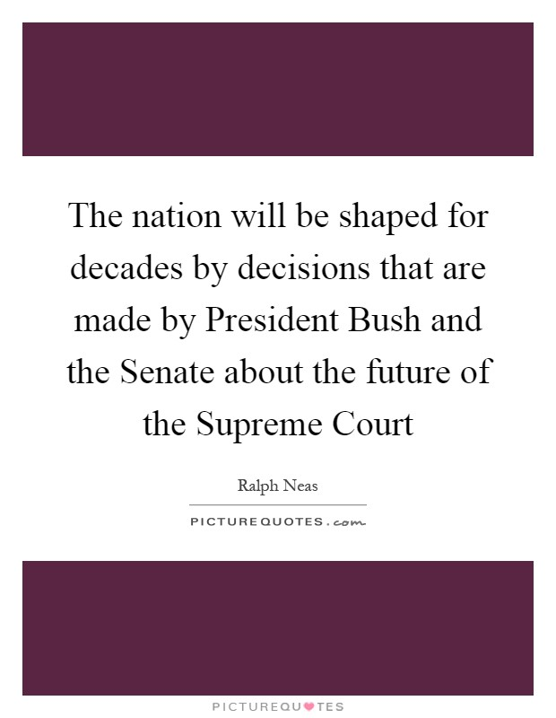 The nation will be shaped for decades by decisions that are made by President Bush and the Senate about the future of the Supreme Court Picture Quote #1