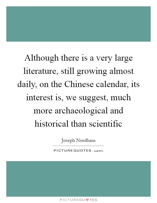 Although there is a very large literature, still growing almost daily, on the Chinese calendar, its interest is, we suggest, much more archaeological and historical than scientific Picture Quote #1