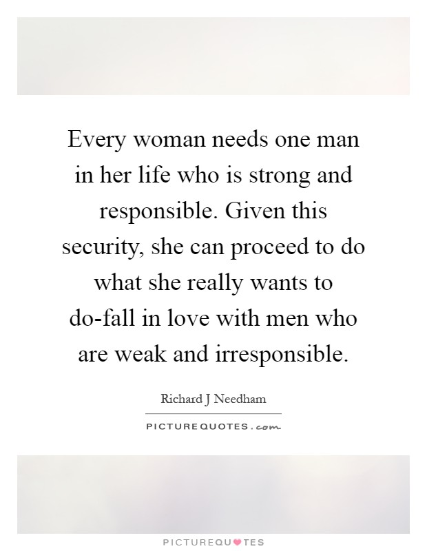 Every woman needs one man in her life who is strong and responsible. Given this security, she can proceed to do what she really wants to do-fall in love with men who are weak and irresponsible Picture Quote #1