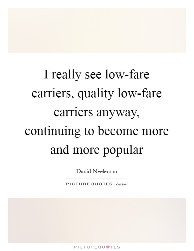 I really see low-fare carriers, quality low-fare carriers anyway, continuing to become more and more popular Picture Quote #1