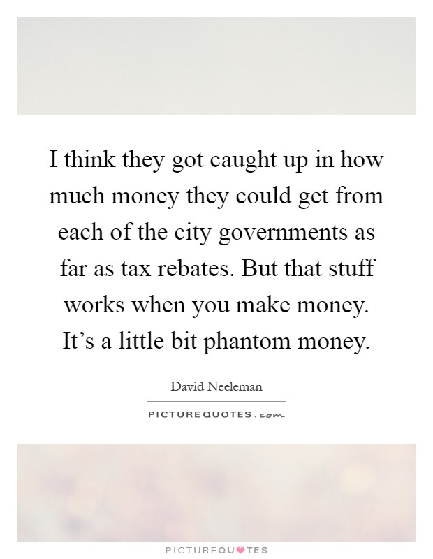 I think they got caught up in how much money they could get from each of the city governments as far as tax rebates. But that stuff works when you make money. It's a little bit phantom money Picture Quote #1