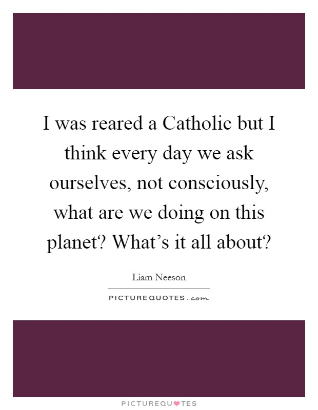I was reared a Catholic but I think every day we ask ourselves, not consciously, what are we doing on this planet? What's it all about? Picture Quote #1