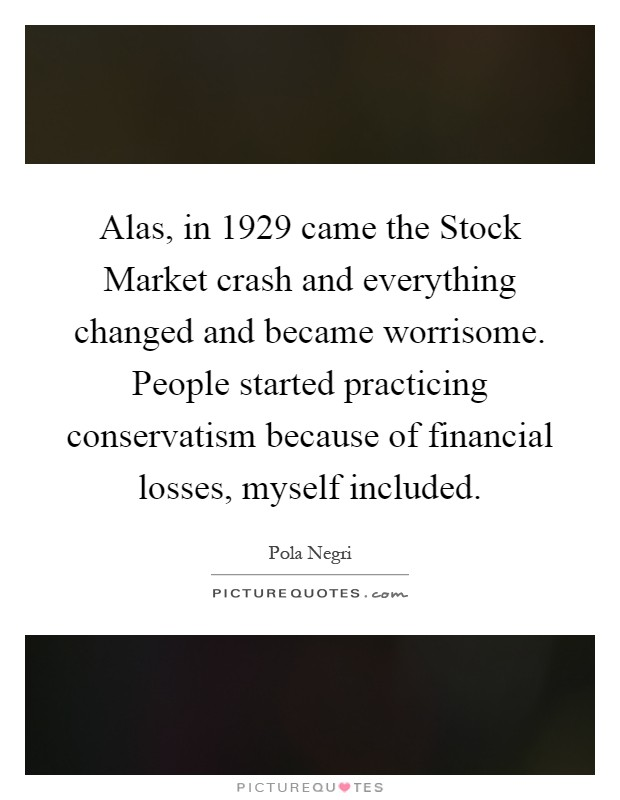 Alas, in 1929 came the Stock Market crash and everything changed and became worrisome. People started practicing conservatism because of financial losses, myself included Picture Quote #1