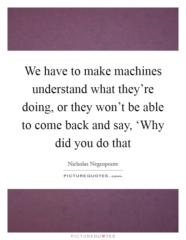 We have to make machines understand what they're doing, or they won't be able to come back and say, 'Why did you do that Picture Quote #1