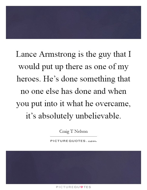 Lance Armstrong is the guy that I would put up there as one of my heroes. He's done something that no one else has done and when you put into it what he overcame, it's absolutely unbelievable Picture Quote #1