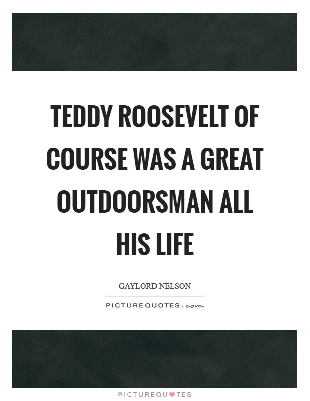 Teddy Roosevelt of course was a great outdoorsman all his life Picture Quote #1