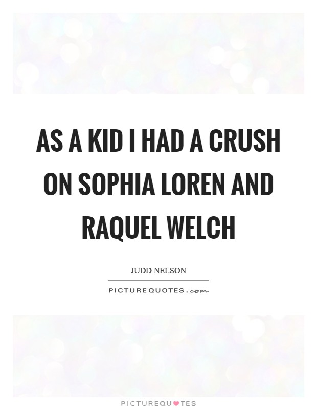 As a kid I had a crush on Sophia Loren and Raquel Welch Picture Quote #1