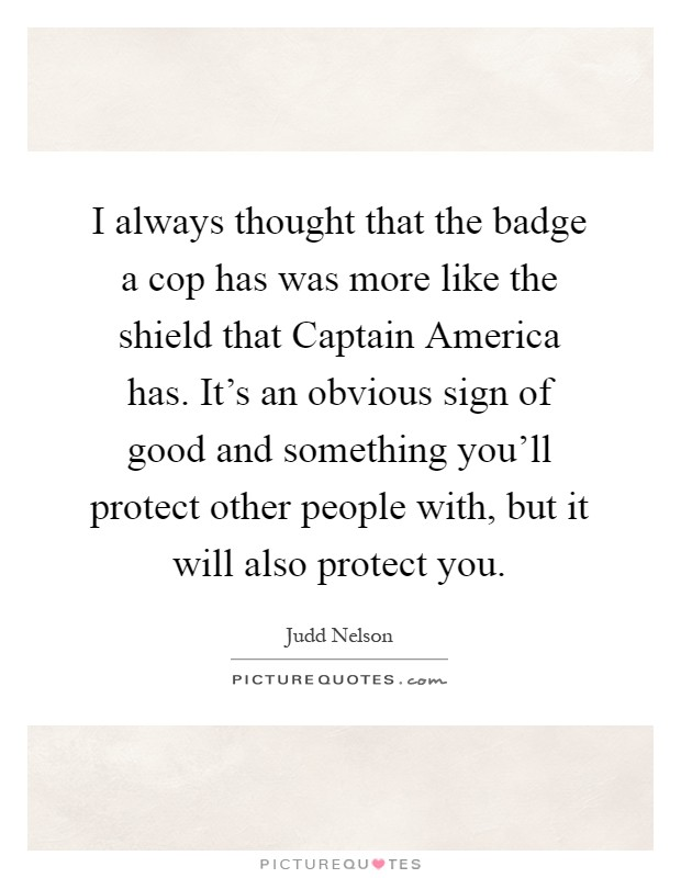 I always thought that the badge a cop has was more like the shield that Captain America has. It's an obvious sign of good and something you'll protect other people with, but it will also protect you Picture Quote #1