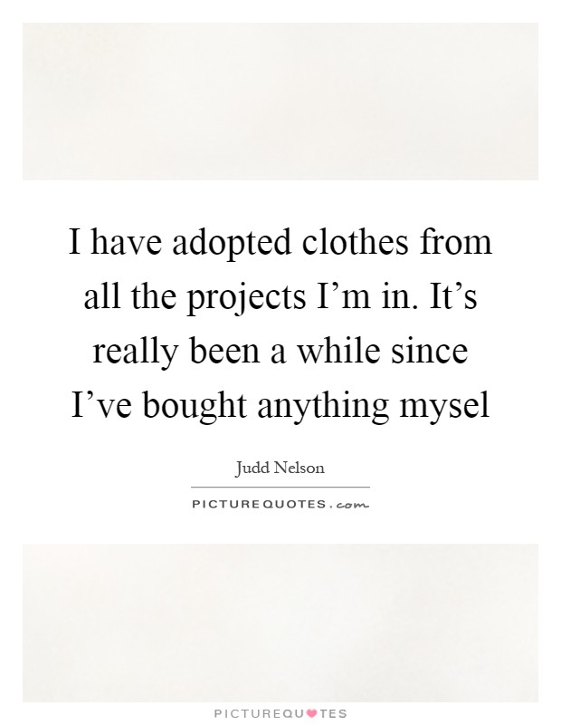 I have adopted clothes from all the projects I'm in. It's really been a while since I've bought anything mysel Picture Quote #1