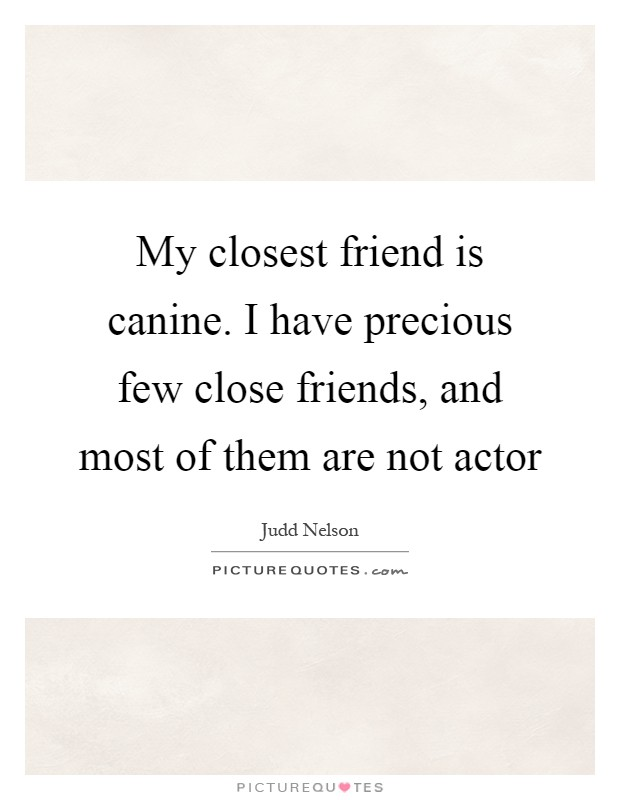 My closest friend is canine. I have precious few close friends, and most of them are not actor Picture Quote #1