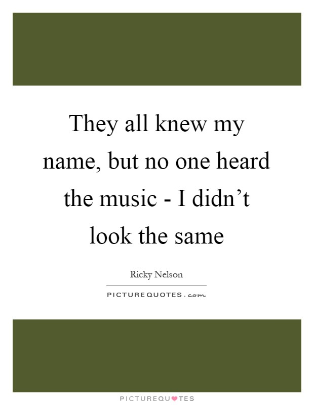 They all knew my name, but no one heard the music - I didn't look the same Picture Quote #1