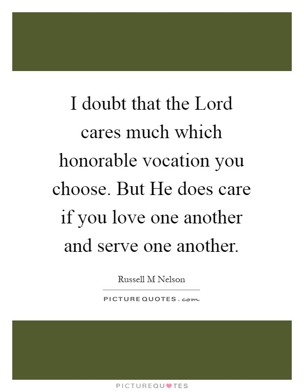 I doubt that the Lord cares much which honorable vocation you choose. But He does care if you love one another and serve one another Picture Quote #1
