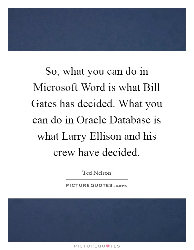 So, what you can do in Microsoft Word is what Bill Gates has decided. What you can do in Oracle Database is what Larry Ellison and his crew have decided Picture Quote #1