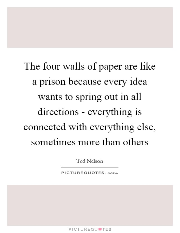 The four walls of paper are like a prison because every idea wants to spring out in all directions - everything is connected with everything else, sometimes more than others Picture Quote #1