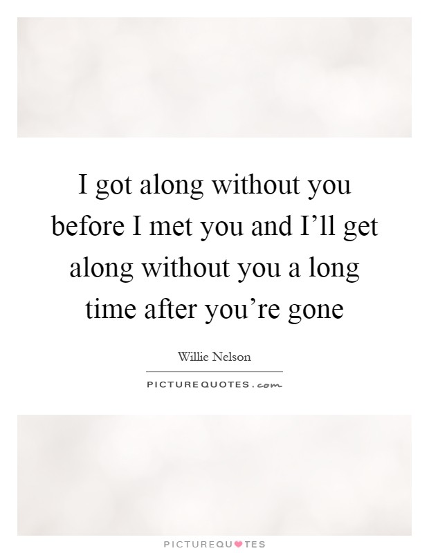 I got along without you before I met you and I'll get along without you a long time after you're gone Picture Quote #1