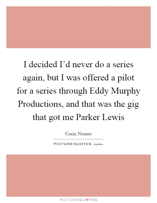 I decided I'd never do a series again, but I was offered a pilot for a series through Eddy Murphy Productions, and that was the gig that got me Parker Lewis Picture Quote #1