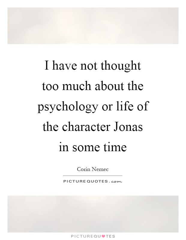 I have not thought too much about the psychology or life of the character Jonas in some time Picture Quote #1