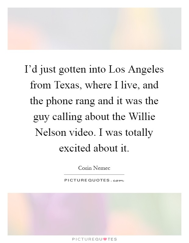 I'd just gotten into Los Angeles from Texas, where I live, and the phone rang and it was the guy calling about the Willie Nelson video. I was totally excited about it Picture Quote #1