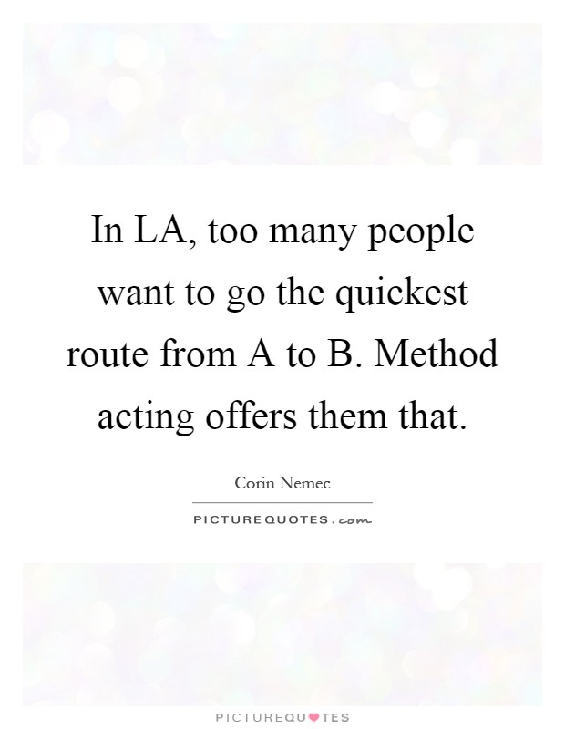 In LA, too many people want to go the quickest route from A to B. Method acting offers them that Picture Quote #1