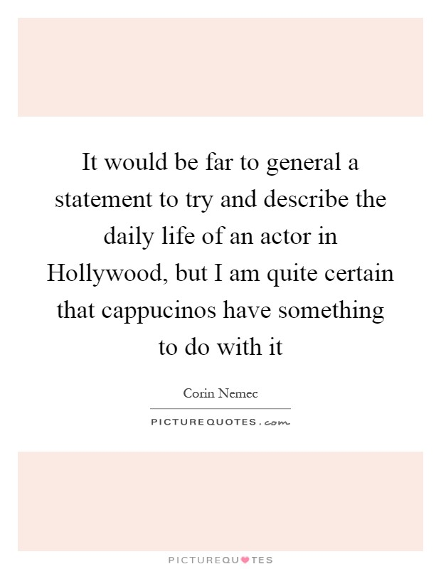 It would be far to general a statement to try and describe the daily life of an actor in Hollywood, but I am quite certain that cappucinos have something to do with it Picture Quote #1