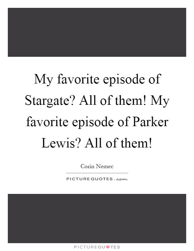 My favorite episode of Stargate? All of them! My favorite episode of Parker Lewis? All of them! Picture Quote #1