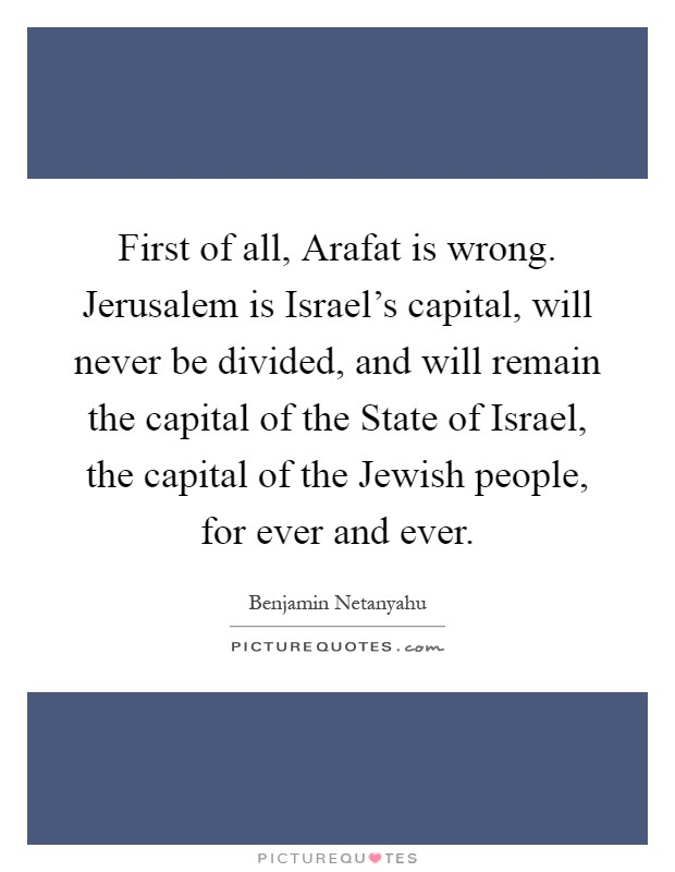 First of all, Arafat is wrong. Jerusalem is Israel's capital, will never be divided, and will remain the capital of the State of Israel, the capital of the Jewish people, for ever and ever Picture Quote #1