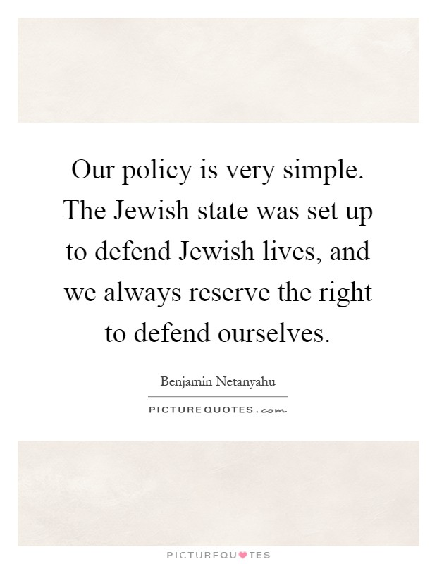 Our policy is very simple. The Jewish state was set up to defend Jewish lives, and we always reserve the right to defend ourselves Picture Quote #1