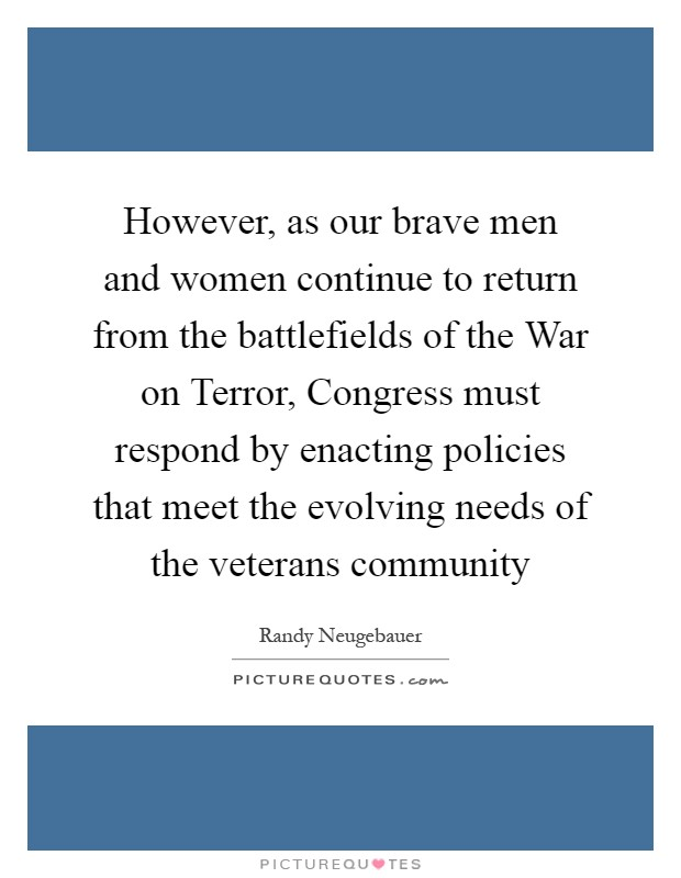 However, as our brave men and women continue to return from the battlefields of the War on Terror, Congress must respond by enacting policies that meet the evolving needs of the veterans community Picture Quote #1
