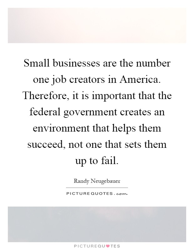 Small businesses are the number one job creators in America. Therefore, it is important that the federal government creates an environment that helps them succeed, not one that sets them up to fail Picture Quote #1