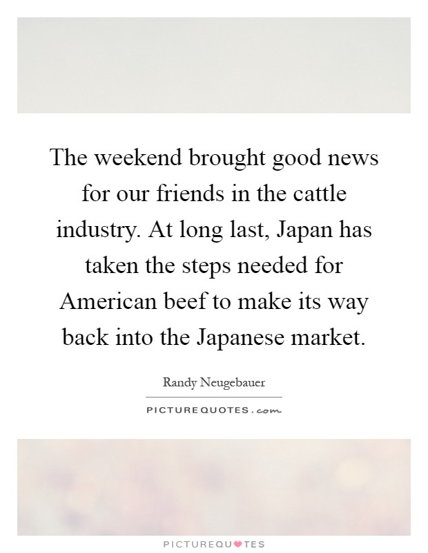 The weekend brought good news for our friends in the cattle industry. At long last, Japan has taken the steps needed for American beef to make its way back into the Japanese market Picture Quote #1