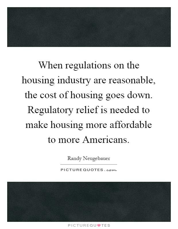 When regulations on the housing industry are reasonable, the cost of housing goes down. Regulatory relief is needed to make housing more affordable to more Americans Picture Quote #1