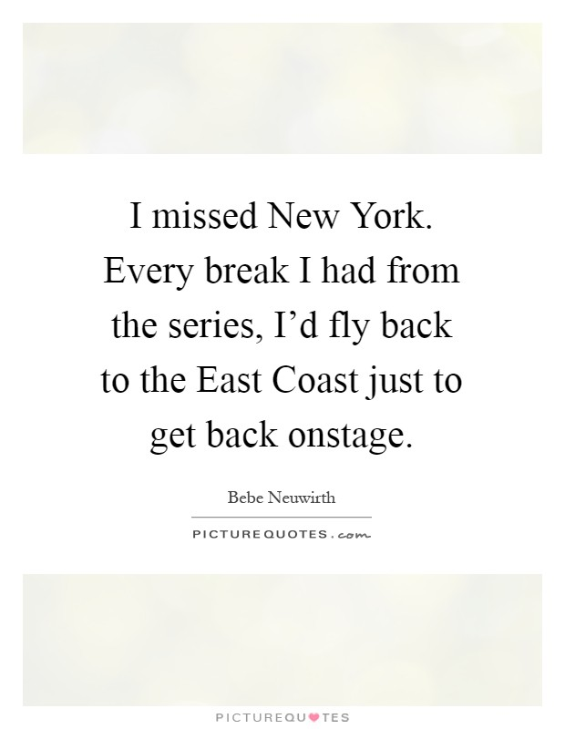 I missed New York. Every break I had from the series, I'd fly back to the East Coast just to get back onstage Picture Quote #1