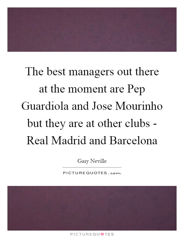 The best managers out there at the moment are Pep Guardiola and Jose Mourinho but they are at other clubs - Real Madrid and Barcelona Picture Quote #1