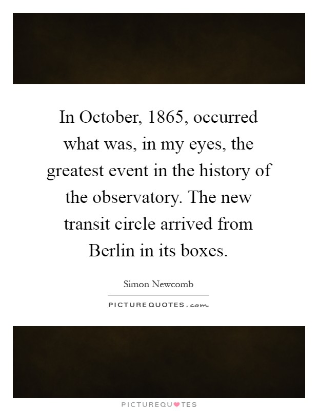 In October, 1865, occurred what was, in my eyes, the greatest event in the history of the observatory. The new transit circle arrived from Berlin in its boxes Picture Quote #1