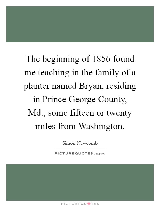 The beginning of 1856 found me teaching in the family of a planter named Bryan, residing in Prince George County, Md., some fifteen or twenty miles from Washington Picture Quote #1