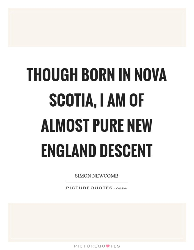 New England Quotes: Though Born In Nova Scotia, I Am Of Almost Pure New
