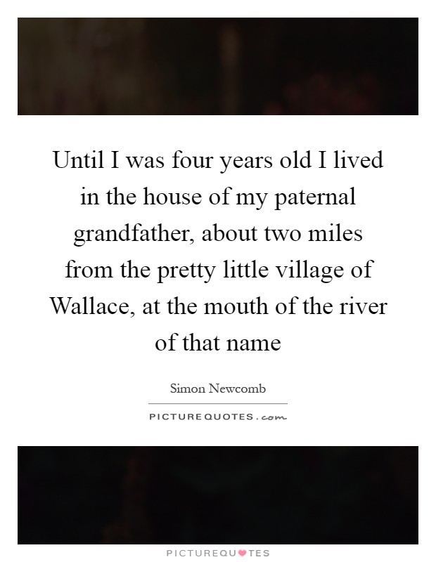 Until I was four years old I lived in the house of my paternal grandfather, about two miles from the pretty little village of Wallace, at the mouth of the river of that name Picture Quote #1