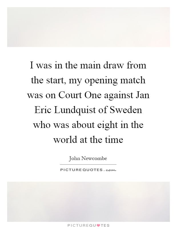 I was in the main draw from the start, my opening match was on Court One against Jan Eric Lundquist of Sweden who was about eight in the world at the time Picture Quote #1