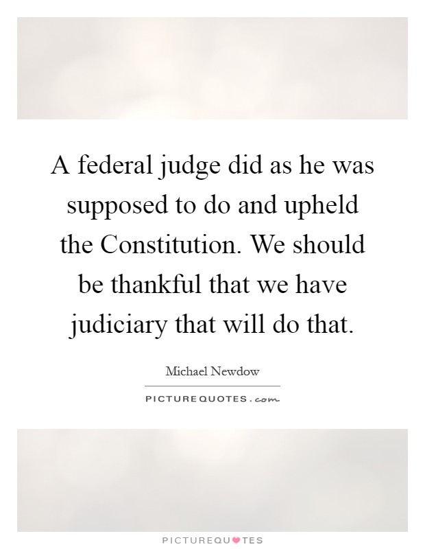 A federal judge did as he was supposed to do and upheld the Constitution. We should be thankful that we have judiciary that will do that Picture Quote #1
