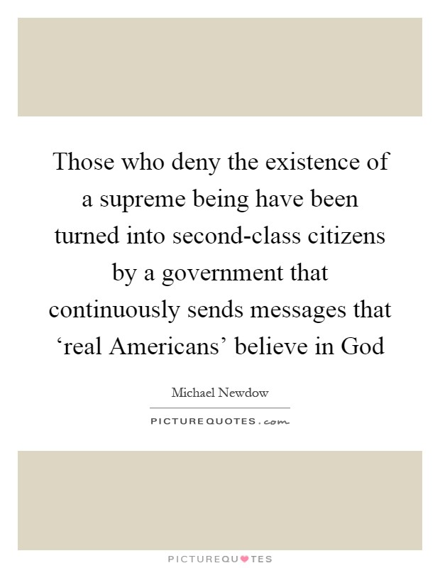 Those who deny the existence of a supreme being have been turned into second-class citizens by a government that continuously sends messages that 'real Americans' believe in God Picture Quote #1