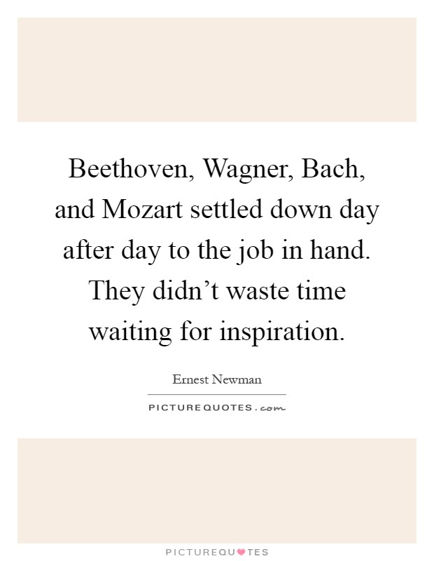 Beethoven, Wagner, Bach, and Mozart settled down day after day to the job in hand. They didn't waste time waiting for inspiration Picture Quote #1