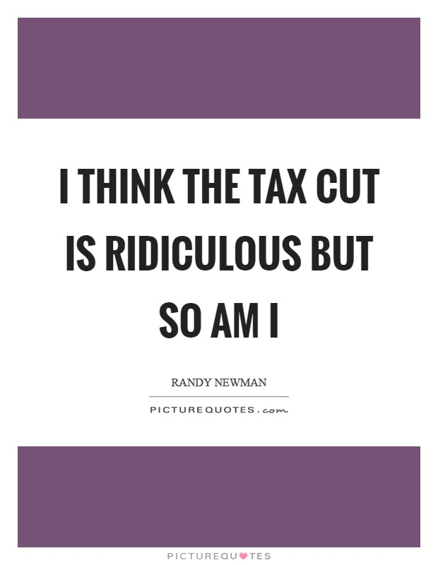 I think the tax cut is ridiculous but so am I Picture Quote #1