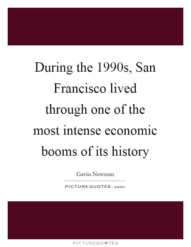 During the 1990s, San Francisco lived through one of the most intense economic booms of its history Picture Quote #1