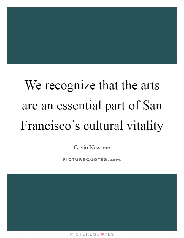 We recognize that the arts are an essential part of San Francisco's cultural vitality Picture Quote #1