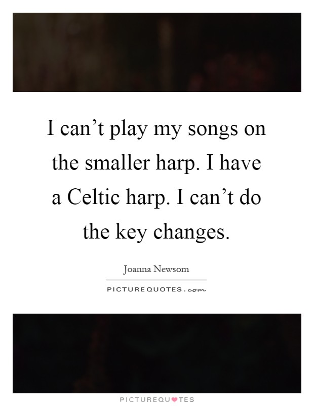 I can't play my songs on the smaller harp. I have a Celtic harp. I can't do the key changes Picture Quote #1