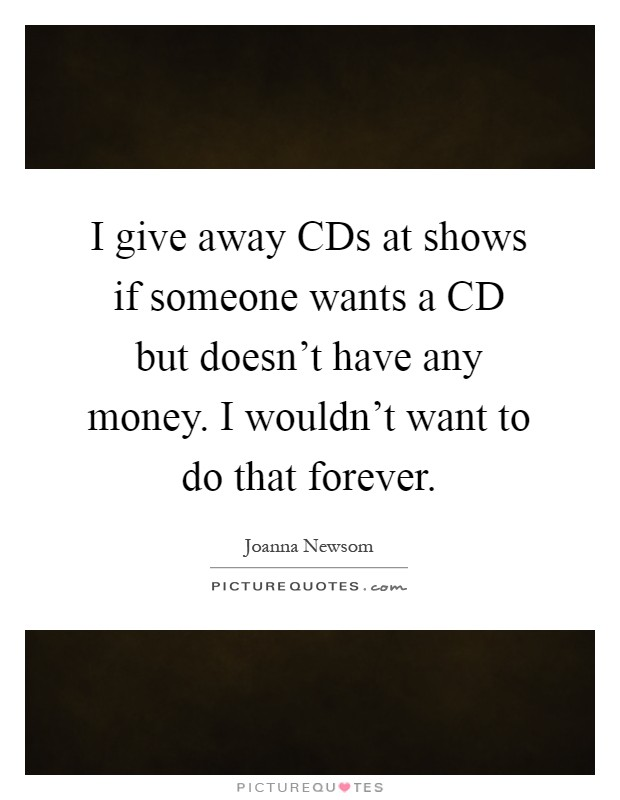 I give away CDs at shows if someone wants a CD but doesn't have any money. I wouldn't want to do that forever Picture Quote #1