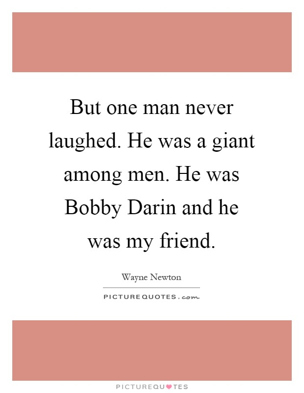 But one man never laughed. He was a giant among men. He was Bobby Darin and he was my friend Picture Quote #1