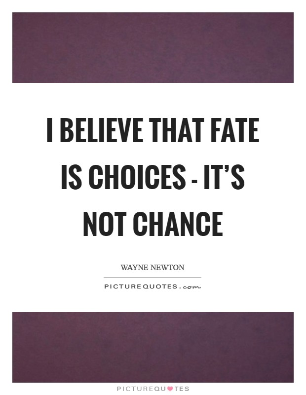 I believe that fate is choices - it's not chance Picture Quote #1